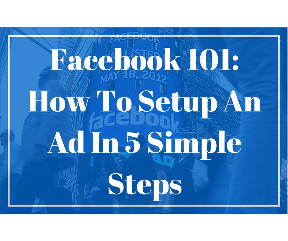 Facebook 101_ How To Setup An Ad In 5 Simple Steps
